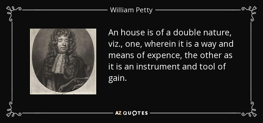 An house is of a double nature, viz., one, wherein it is a way and means of expence, the other as it is an instrument and tool of gain. - William Petty