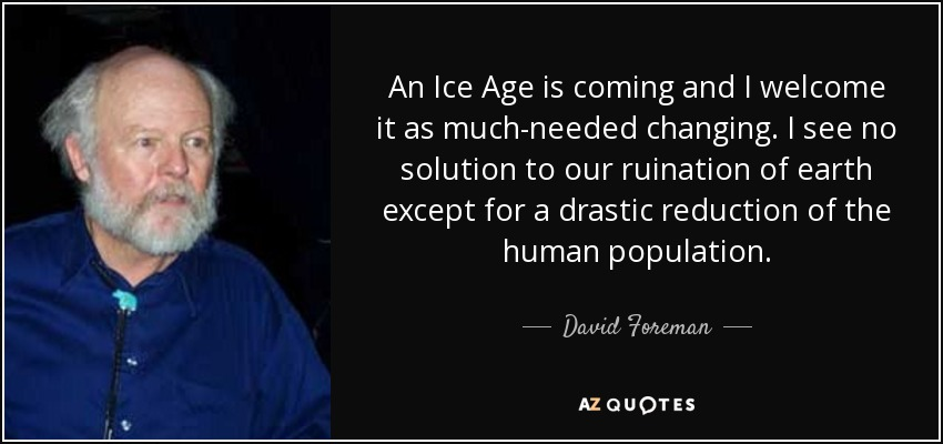 An Ice Age is coming and I welcome it as much-needed changing. I see no solution to our ruination of earth except for a drastic reduction of the human population. - David Foreman