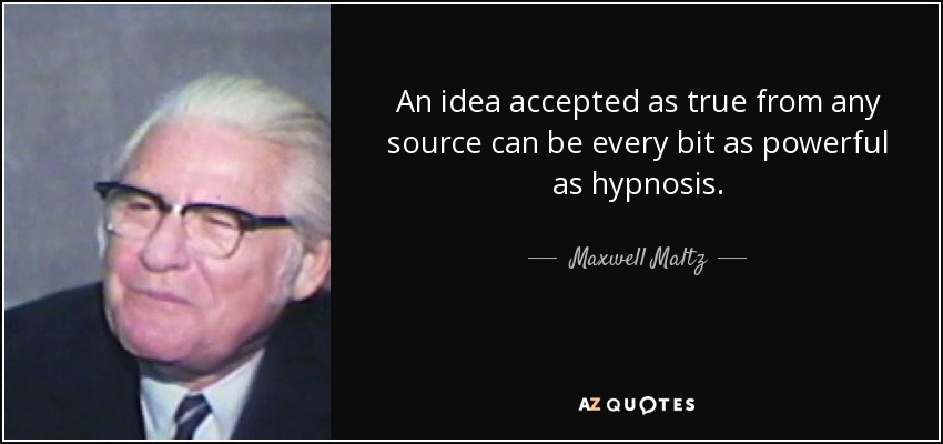 An idea accepted as true from any source can be every bit as powerful as hypnosis. - Maxwell Maltz