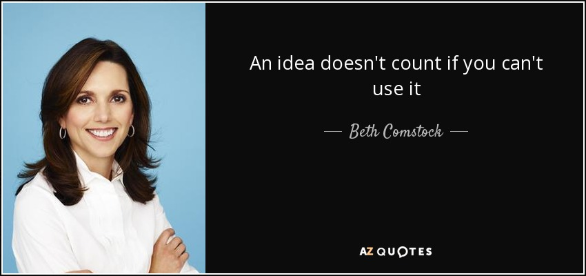 An idea doesn't count if you can't use it - Beth Comstock