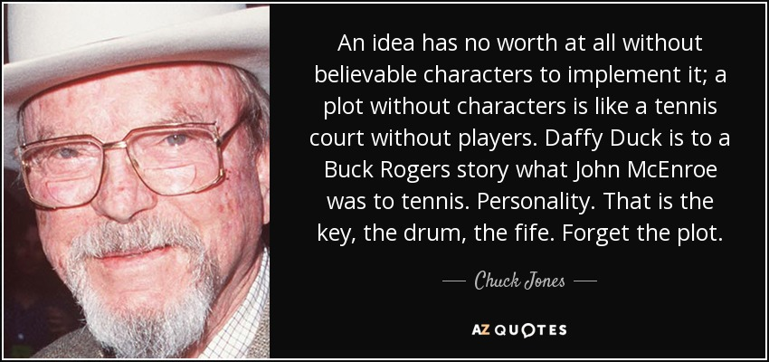 An idea has no worth at all without believable characters to implement it; a plot without characters is like a tennis court without players. Daffy Duck is to a Buck Rogers story what John McEnroe was to tennis. Personality. That is the key, the drum, the fife. Forget the plot. - Chuck Jones