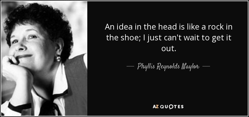 An idea in the head is like a rock in the shoe; I just can't wait to get it out. - Phyllis Reynolds Naylor