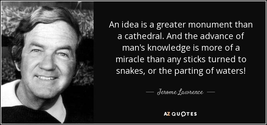 An idea is a greater monument than a cathedral. And the advance of man's knowledge is a greater miracle than all the sticks turned to snakes or the parting of the waters. - Jerome Lawrence