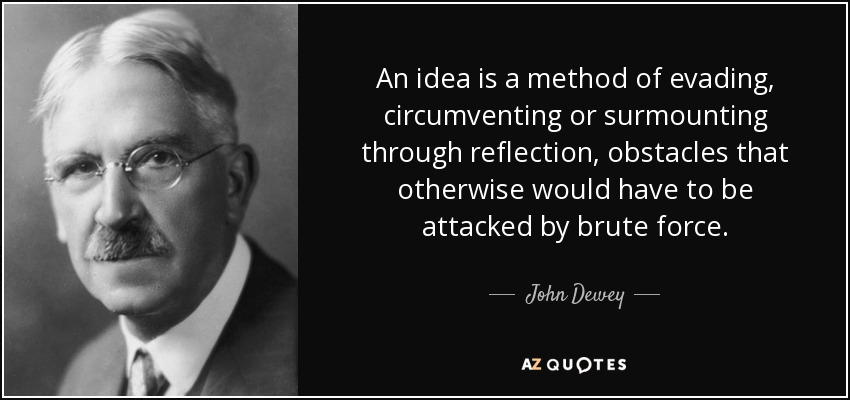 An idea is a method of evading, circumventing or surmounting through reflection, obstacles that otherwise would have to be attacked by brute force. - John Dewey