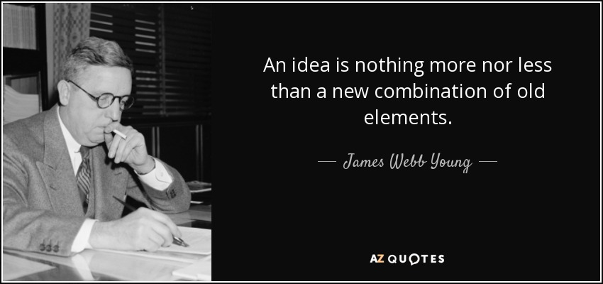 An idea is nothing more nor less than a new combination of old elements. - James Webb Young