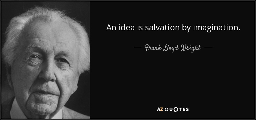An idea is salvation by imagination. - Frank Lloyd Wright