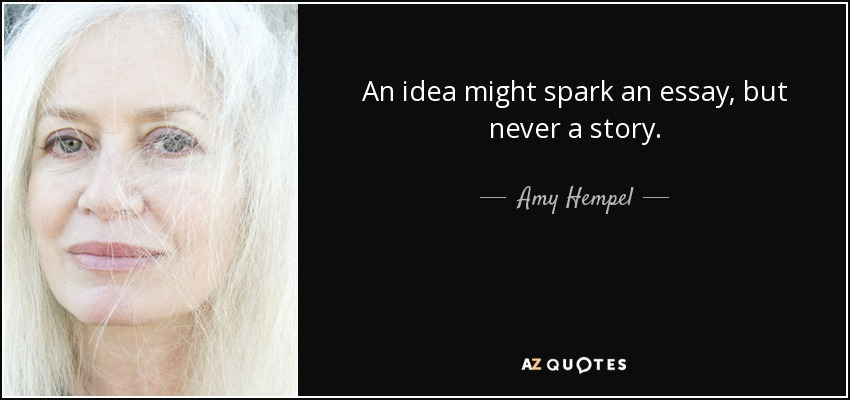 An idea might spark an essay, but never a story. - Amy Hempel