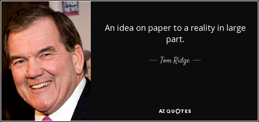 An idea on paper to a reality in large part. - Tom Ridge