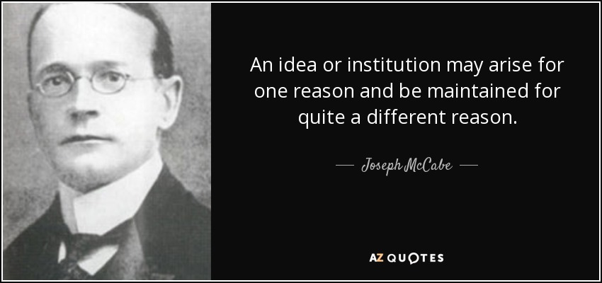 An idea or institution may arise for one reason and be maintained for quite a different reason. - Joseph McCabe