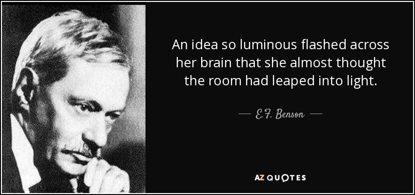 An idea so luminous flashed across her brain that she almost thought the room had leaped into light. - E.F. Benson