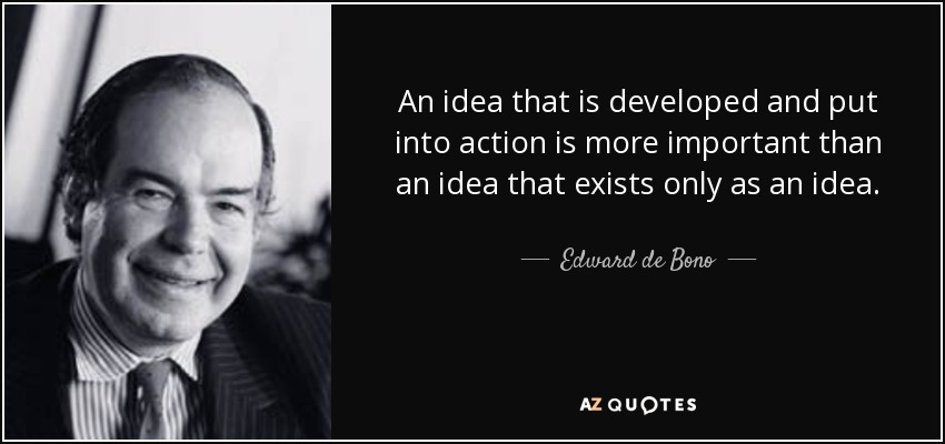 An idea that is developed and put into action is more important than an idea that exists only as an idea. - Edward de Bono