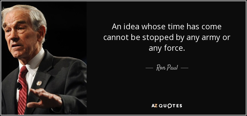 An idea whose time has come cannot be stopped by any army or any force. - Ron Paul