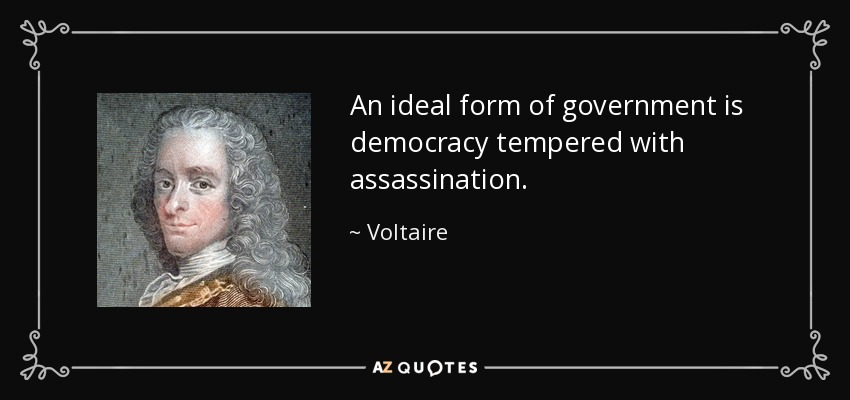 An ideal form of government is democracy tempered with assassination. - Voltaire