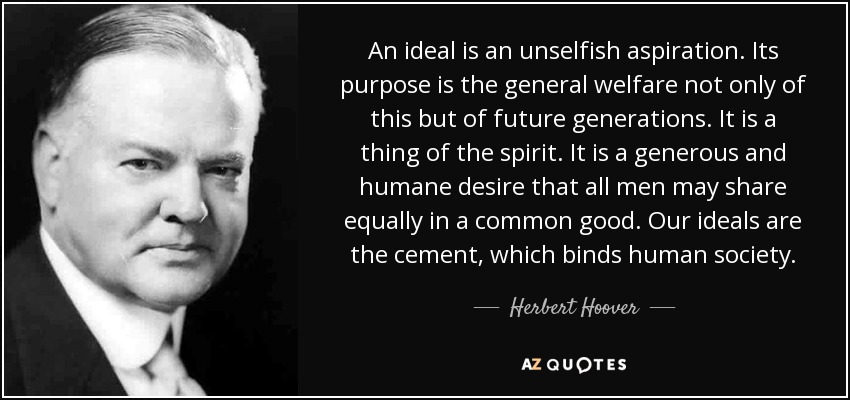 An ideal is an unselfish aspiration. Its purpose is the general welfare not only of this but of future generations. It is a thing of the spirit. It is a generous and humane desire that all men may share equally in a common good. Our ideals are the cement, which binds human society. - Herbert Hoover