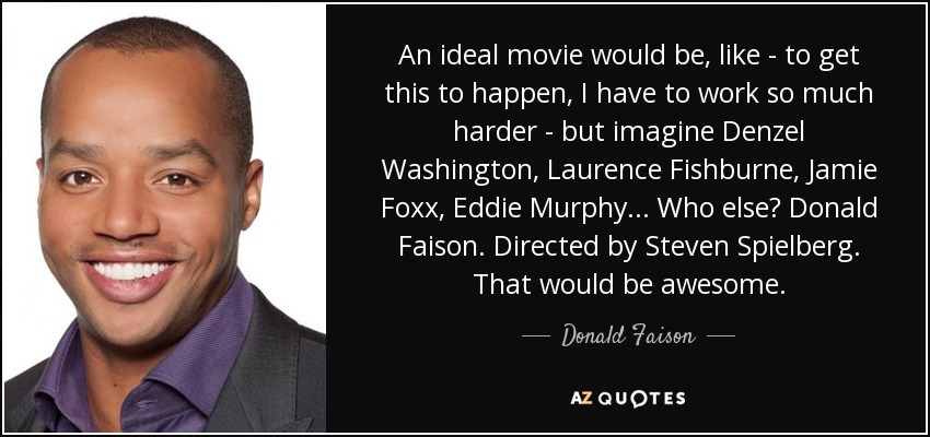 An ideal movie would be, like - to get this to happen, I have to work so much harder - but imagine Denzel Washington, Laurence Fishburne, Jamie Foxx, Eddie Murphy... Who else? Donald Faison. Directed by Steven Spielberg. That would be awesome. - Donald Faison