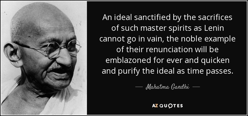 An ideal sanctified by the sacrifices of such master spirits as Lenin cannot go in vain, the noble example of their renunciation will be emblazoned for ever and quicken and purify the ideal as time passes. - Mahatma Gandhi