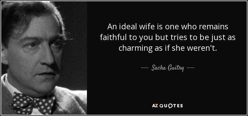 An ideal wife is one who remains faithful to you but tries to be just as charming as if she weren't. - Sacha Guitry