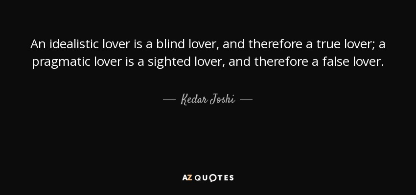 An idealistic lover is a blind lover, and therefore a true lover; a pragmatic lover is a sighted lover, and therefore a false lover. - Kedar Joshi