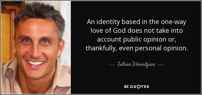 An identity based in the one-way love of God does not take into account public opinion or, thankfully, even personal opinion. - Tullian Tchividjian