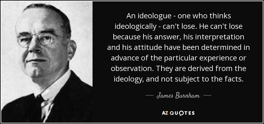 An ideologue - one who thinks ideologically - can't lose. He can't lose because his answer, his interpretation and his attitude have been determined in advance of the particular experience or observation. They are derived from the ideology, and not subject to the facts. - James Burnham