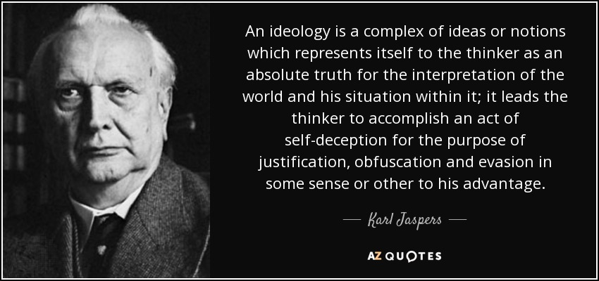 An ideology is a complex of ideas or notions which represents itself to the thinker as an absolute truth for the interpretation of the world and his situation within it; it leads the thinker to accomplish an act of self-deception for the purpose of justification, obfuscation and evasion in some sense or other to his advantage. - Karl Jaspers