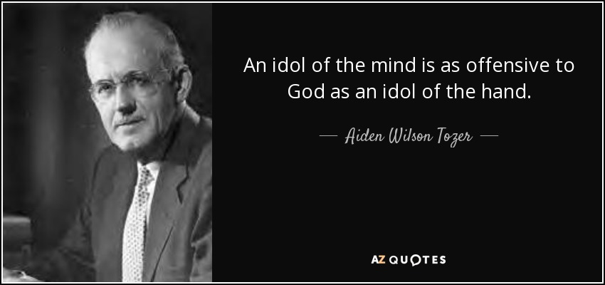 An idol of the mind is as offensive to God as an idol of the hand. - Aiden Wilson Tozer