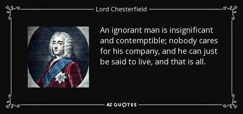 An ignorant man is insignificant and contemptible; nobody cares for his company, and he can just be said to live, and that is all. - Lord Chesterfield