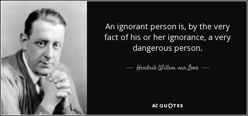 An ignorant person is, by the very fact of his or her ignorance, a very dangerous person. - Hendrik Willem van Loon