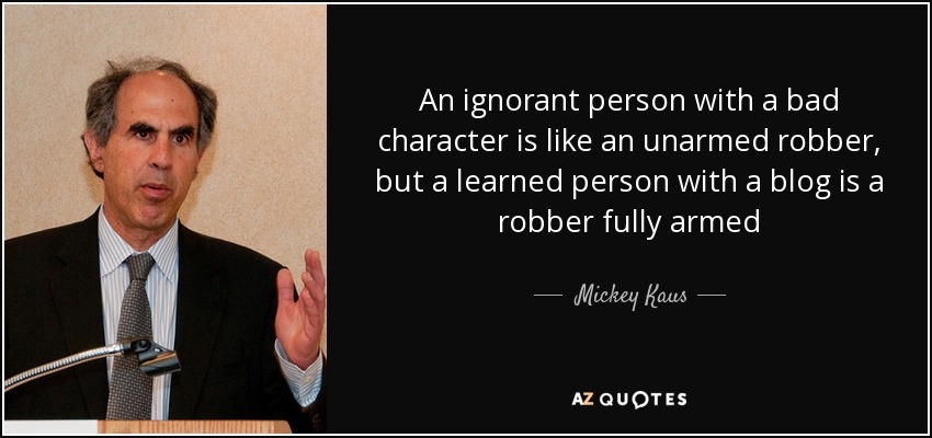 An ignorant person with a bad character is like an unarmed robber, but a learned person with a blog is a robber fully armed - Mickey Kaus