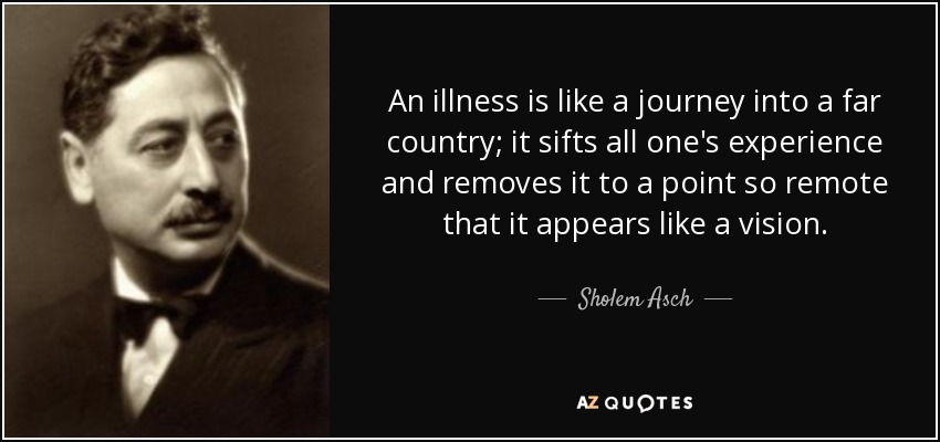 An illness is like a journey into a far country; it sifts all one's experience and removes it to a point so remote that it appears like a vision. - Sholem Asch