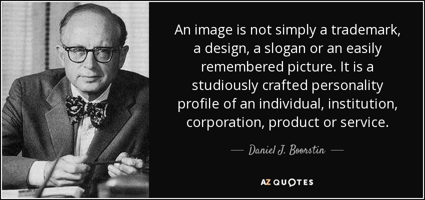 An image is not simply a trademark, a design, a slogan or an easily remembered picture. It is a studiously crafted personality profile of an individual, institution, corporation, product or service. - Daniel J. Boorstin