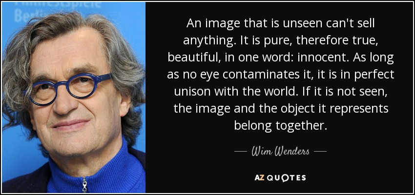 An image that is unseen can't sell anything. It is pure, therefore true, beautiful, in one word: innocent. As long as no eye contaminates it, it is in perfect unison with the world. If it is not seen, the image and the object it represents belong together. - Wim Wenders