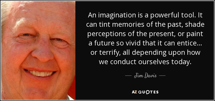 An imagination is a powerful tool. It can tint memories of the past, shade perceptions of the present, or paint a future so vivid that it can entice... or terrify, all depending upon how we conduct ourselves today. - Jim Davis