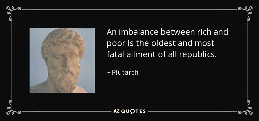 An imbalance between rich and poor is the oldest and most fatal ailment of all republics. - Plutarch