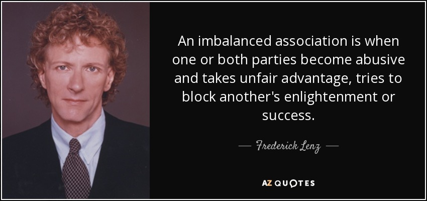 An imbalanced association is when one or both parties become abusive and takes unfair advantage, tries to block another's enlightenment or success. - Frederick Lenz