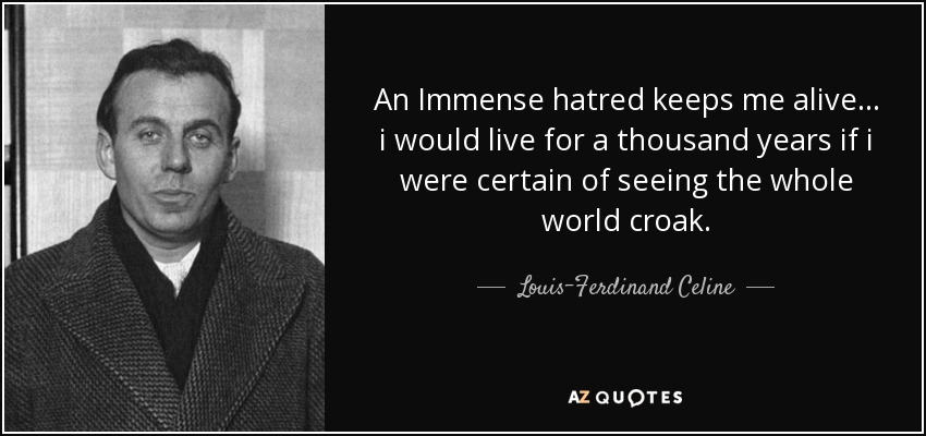 An Immense hatred keeps me alive... i would live for a thousand years if i were certain of seeing the whole world croak. - Louis-Ferdinand Celine