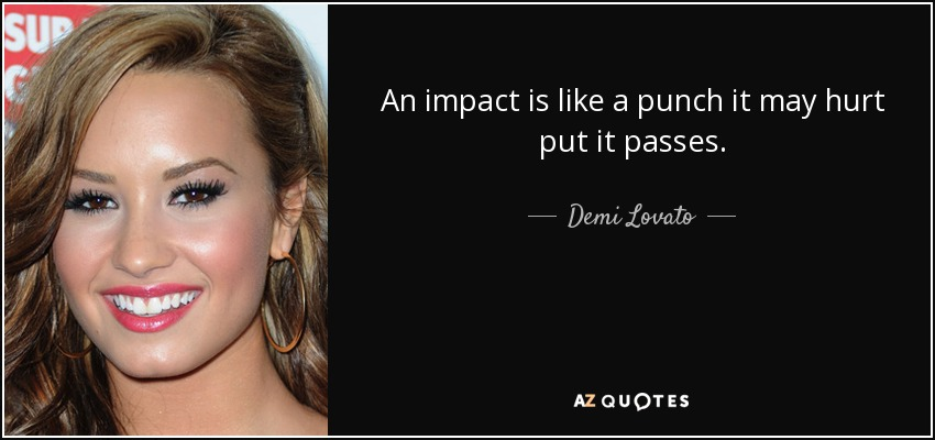 An impact is like a punch it may hurt put it passes. - Demi Lovato
