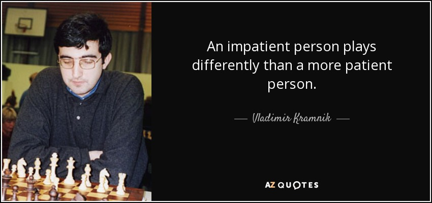 An impatient person plays differently than a more patient person. - Vladimir Kramnik