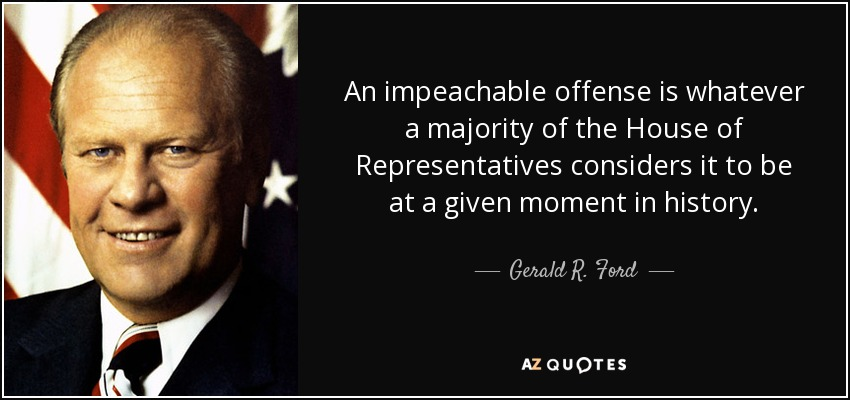 An impeachable offense is whatever a majority of the House of Representatives considers it to be at a given moment in history. - Gerald R. Ford