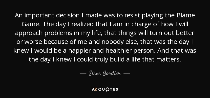 An important decision I made was to resist playing the Blame Game. The day I realized that I am in charge of how I will approach problems in my life, that things will turn out better or worse because of me and nobody else, that was the day I knew I would be a happier and healthier person. And that was the day I knew I could truly build a life that matters. - Steve Goodier