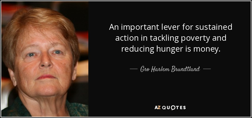 An important lever for sustained action in tackling poverty and reducing hunger is money. - Gro Harlem Brundtland