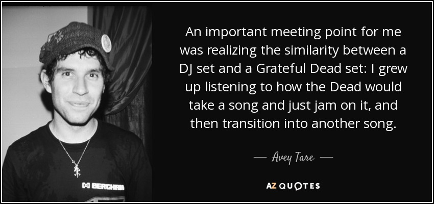 An important meeting point for me was realizing the similarity between a DJ set and a Grateful Dead set: I grew up listening to how the Dead would take a song and just jam on it, and then transition into another song. - Avey Tare