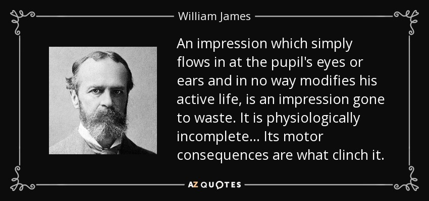 An impression which simply flows in at the pupil's eyes or ears and in no way modifies his active life, is an impression gone to waste. It is physiologically incomplete... Its motor consequences are what clinch it. - William James