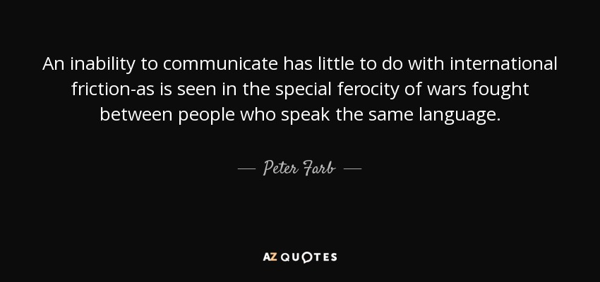 An inability to communicate has little to do with international friction-as is seen in the special ferocity of wars fought between people who speak the same language. - Peter Farb