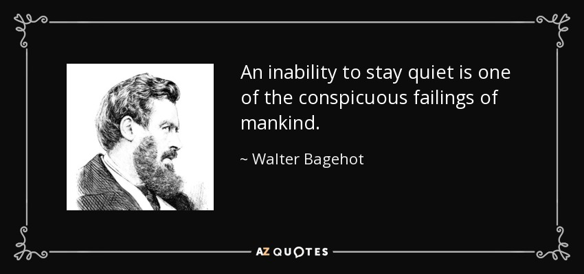 An inability to stay quiet is one of the conspicuous failings of mankind. - Walter Bagehot