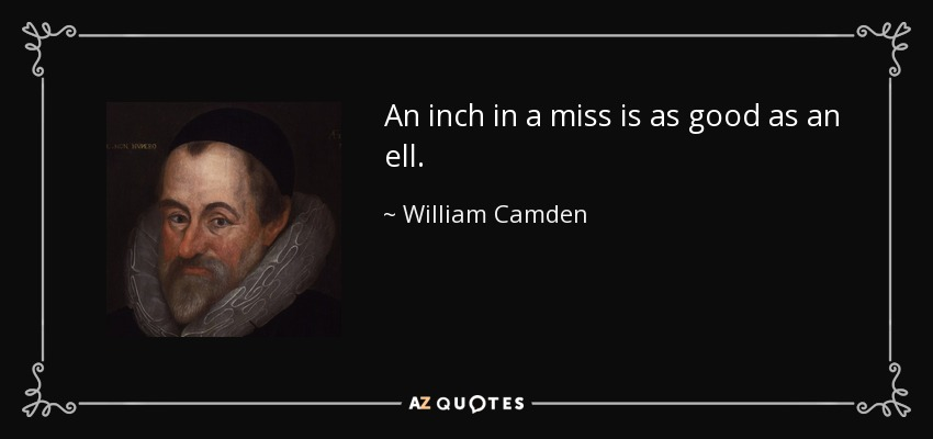 An inch in a miss is as good as an ell. - William Camden