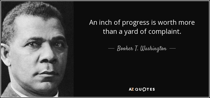 An inch of progress is worth more than a yard of complaint. - Booker T. Washington