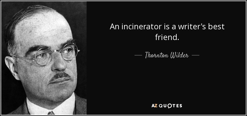 An incinerator is a writer's best friend. - Thornton Wilder