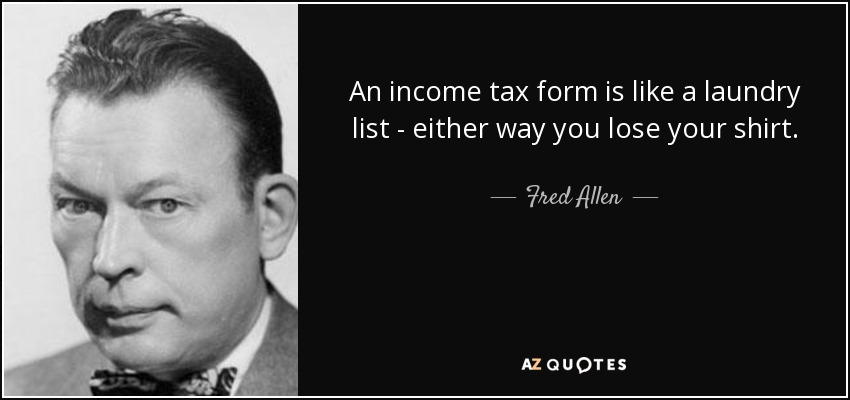 An income tax form is like a laundry list - either way you lose your shirt. - Fred Allen