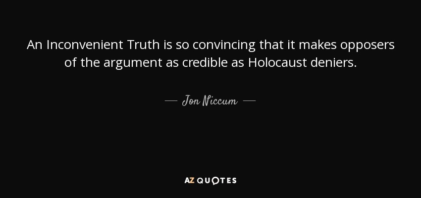 An Inconvenient Truth is so convincing that it makes opposers of the argument as credible as Holocaust deniers. - Jon Niccum
